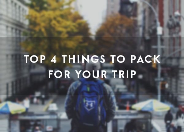 Top 4 Things to Pack for Your Trip