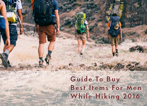 Guide To Buy Best Items For Men While Hiking 2016