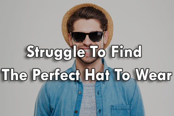 Struggle To Find The Perfect Hat To Wear ( Updated 2017 )