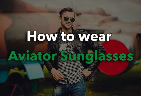 How To Wear Aviator Sunglasses