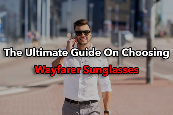 The Ultimate Guide On Choosing And Wearing Wayfarer Sunglasses