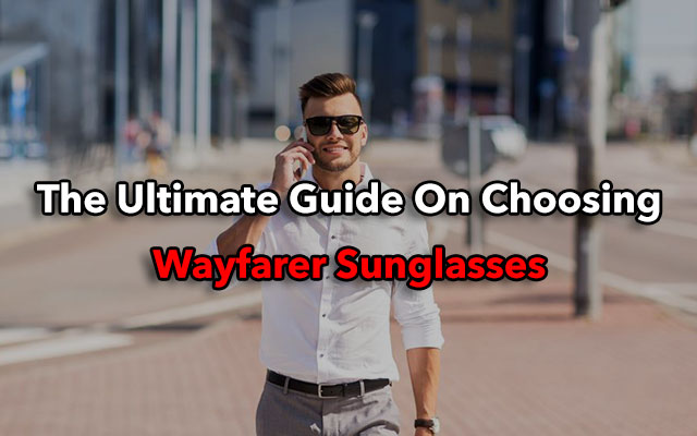 fdfe1e93c5c The Ultimate Guide On Choosing And Wearing Wayfarer Sunglasses ...