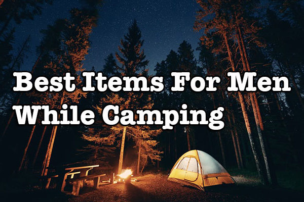 Guide To Buy Best Items For Men While Camping 2017